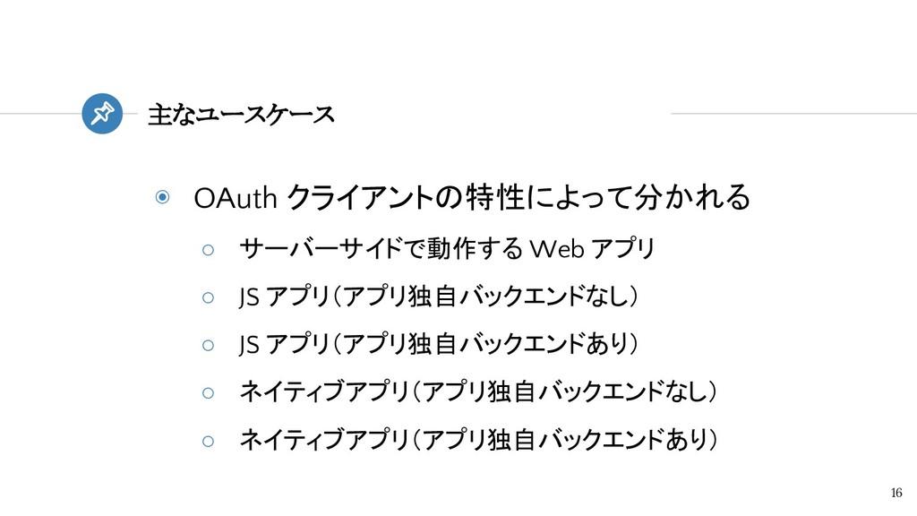 ◉ OAuth クライアントの特性によって分かれる ○ サーバーサイドで動作する Web アプ...
