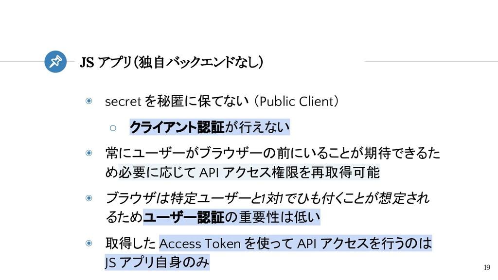 ◉ secret を秘匿に保てない (Public Client) ○ クライアント認証が行え...