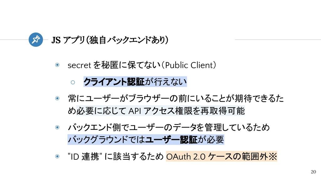 ◉ secret を秘匿に保てない(Public Client) ○ クライアント認証が行えな...