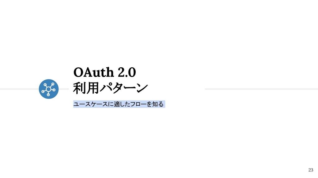 OAuth 2.0 利用パターン ユースケースに適したフローを知る 23