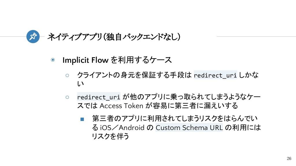 ◉ Implicit Flow を利用するケース ○ クライアントの身元を保証する手段は re...