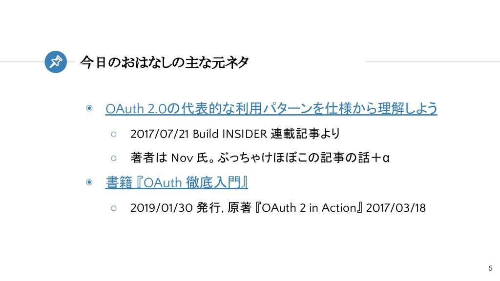 今日のおはなしの主な元ネタ 5 ◉ OAuth 2.0の代表的な利用パターンを仕様から理解しよ...