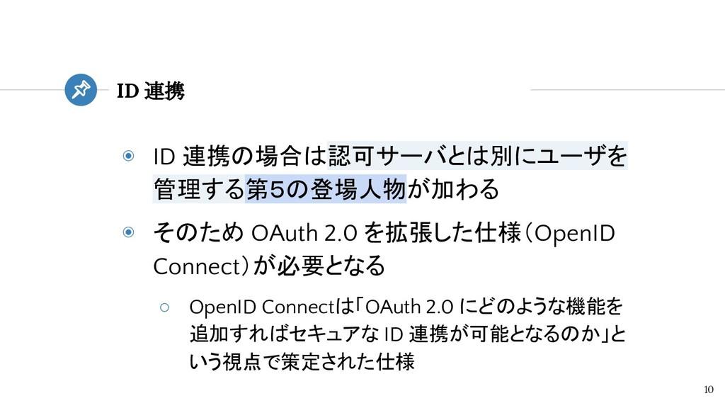◉ ID 連携の場合は認可サーバとは別にユーザを 管理する第5の登場人物が加わる ◉ そのため...