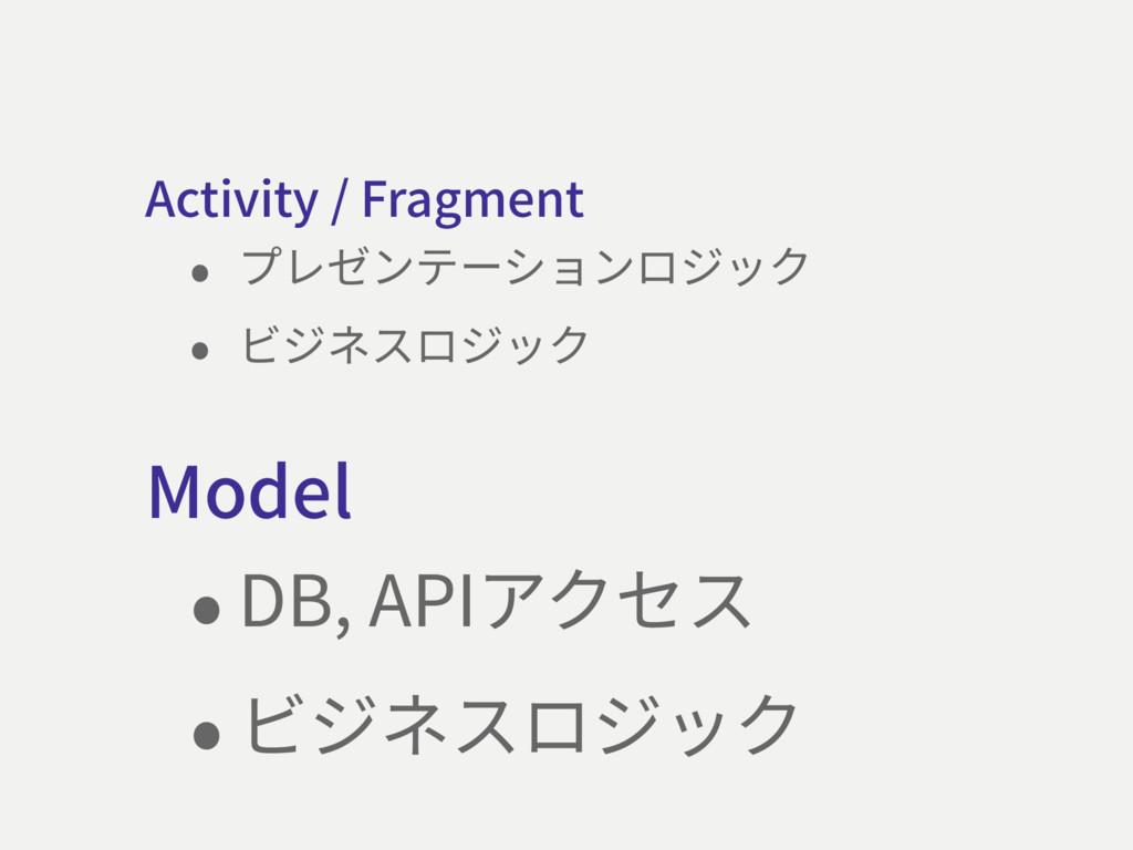 Model •DB, APIアクセス •ビジネスロジック Activity / Fragmen...