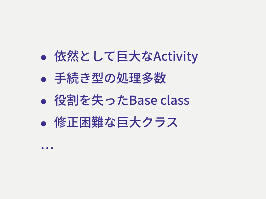 • 依然として巨⼤なActivity • ⼿続き型の処理多数 • 役割を失ったBase cla...