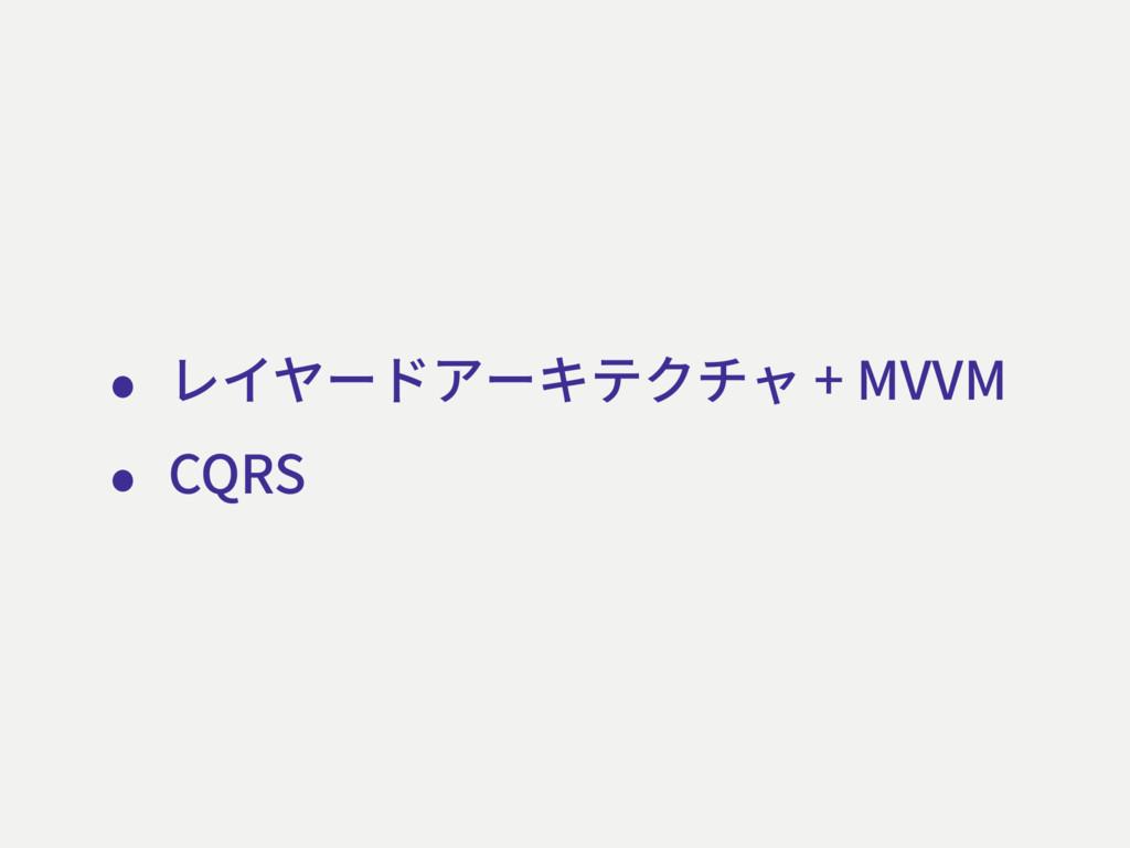 • レイヤードアーキテクチャ + MVVM • CQRS