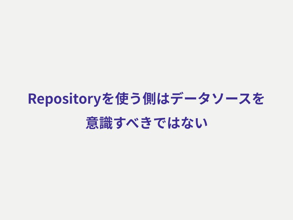 Repositoryを使う側はデータソースを 意識すべきではない