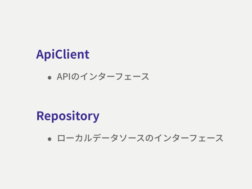 ApiClient • APIのインターフェース Repository • ローカルデータソー...
