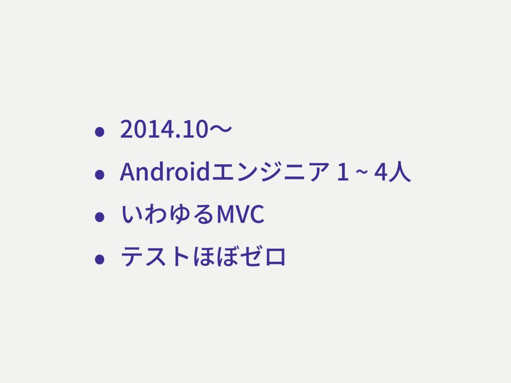 • 2014.10〜 • Androidエンジニア 1 ~ 4⼈ • いわゆるMVC • テス...