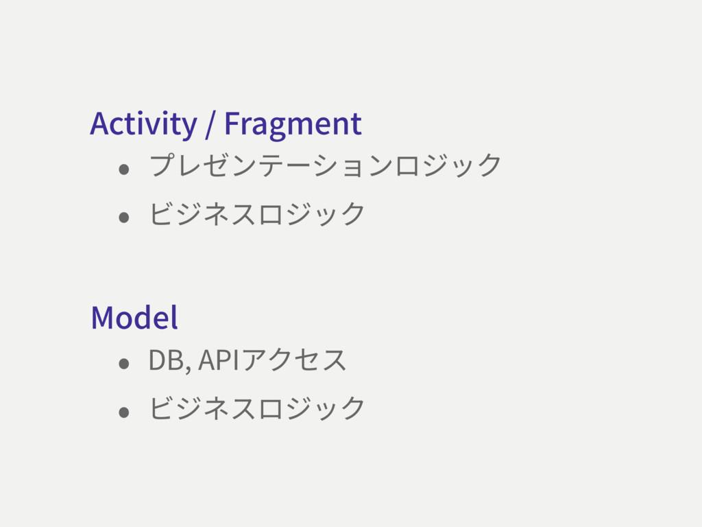 Model • DB, APIアクセス • ビジネスロジック Activity / Fragm...
