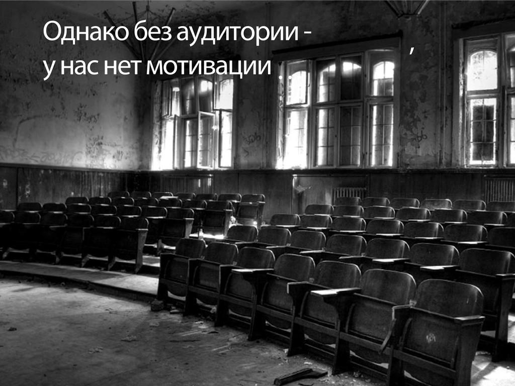 Однако без аудитории - у нас нет мотивации , …