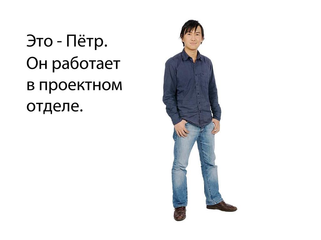 Это - Пётр. Он работает в проектном отделе.