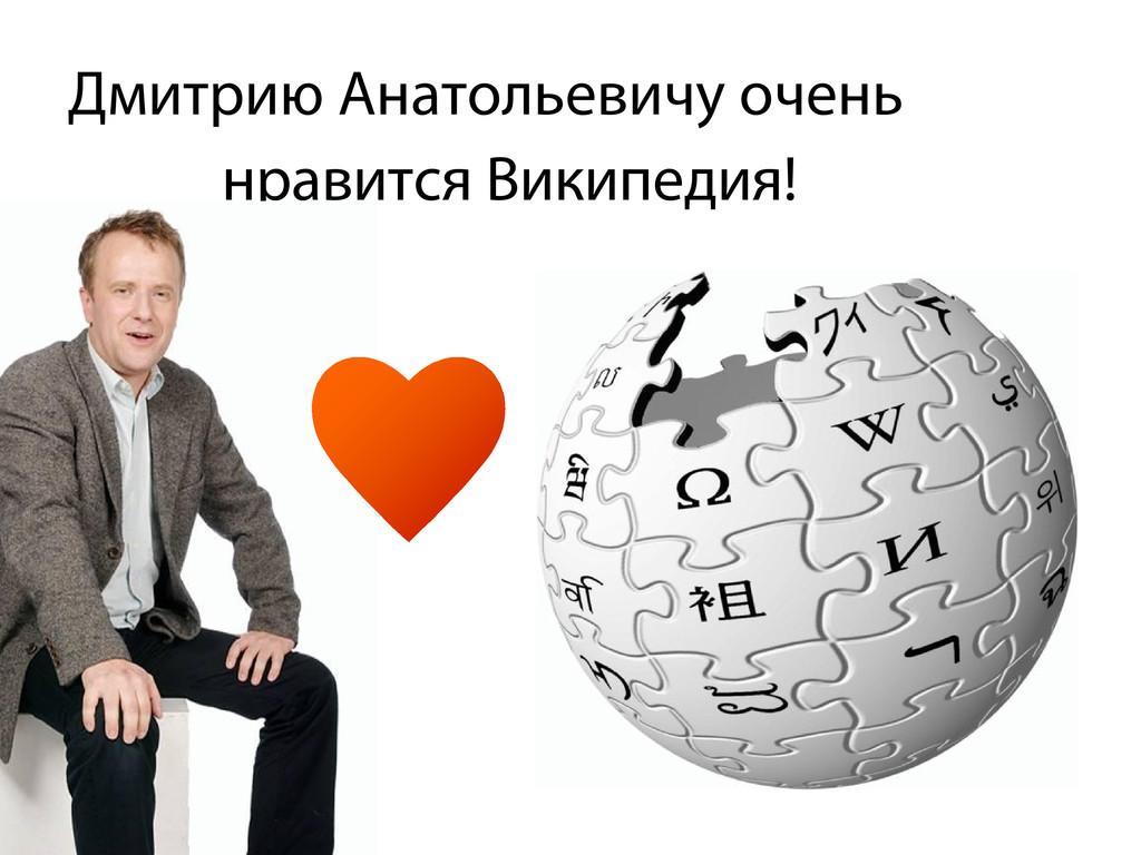 Дмитрию Анатольевичу очень нравится Википедия!