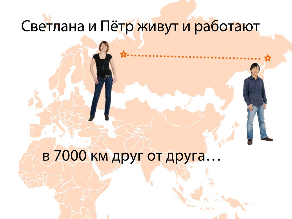 Светлана и Пётр живут и работают в 7000 км друг...