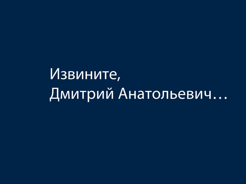 Извините, Дмитрий Анатольевич…