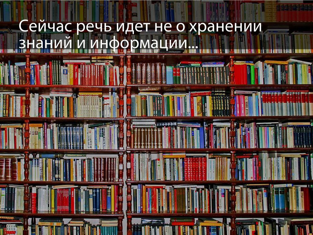 Сейчас речь идет не о хранении знаний и информа...