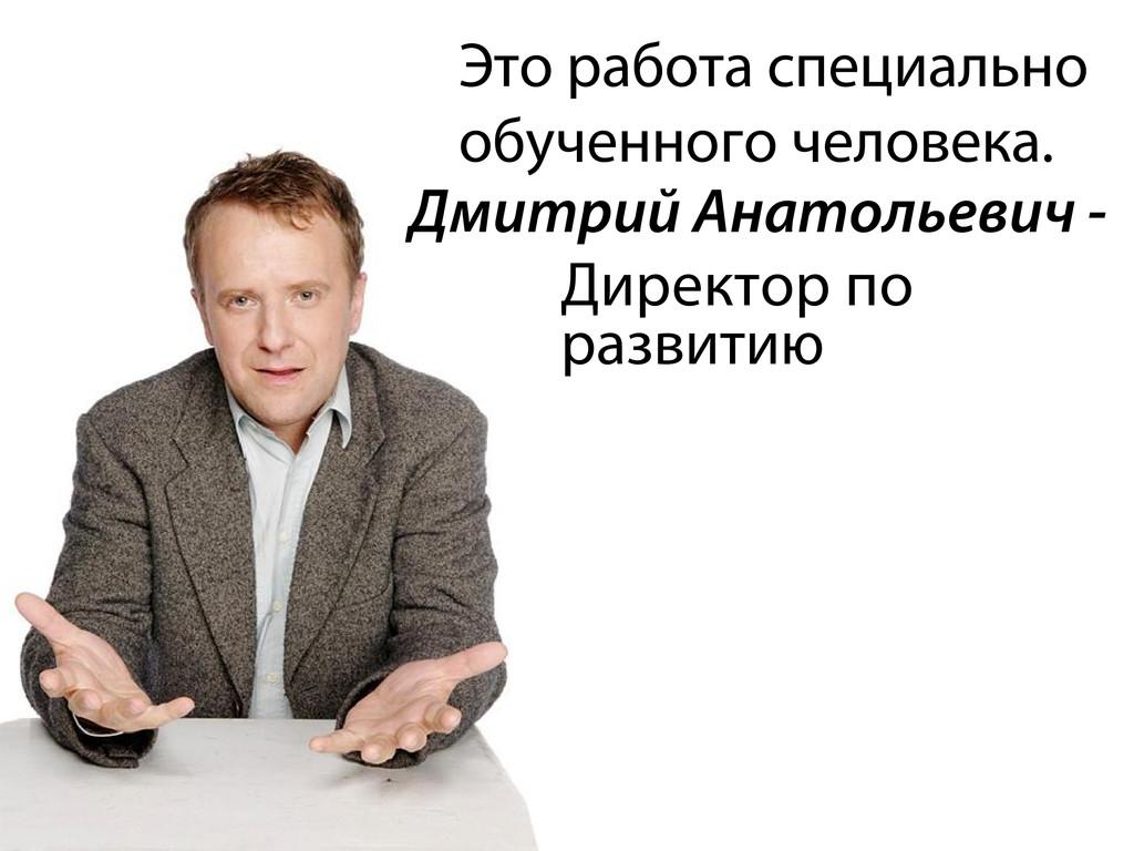 развитию Дмитрий Анатольевич - Директор по Это ...