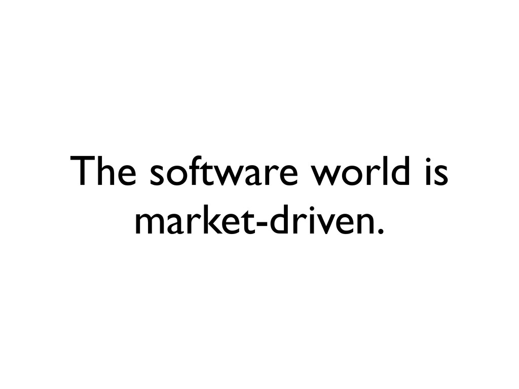 The software world is market-driven.