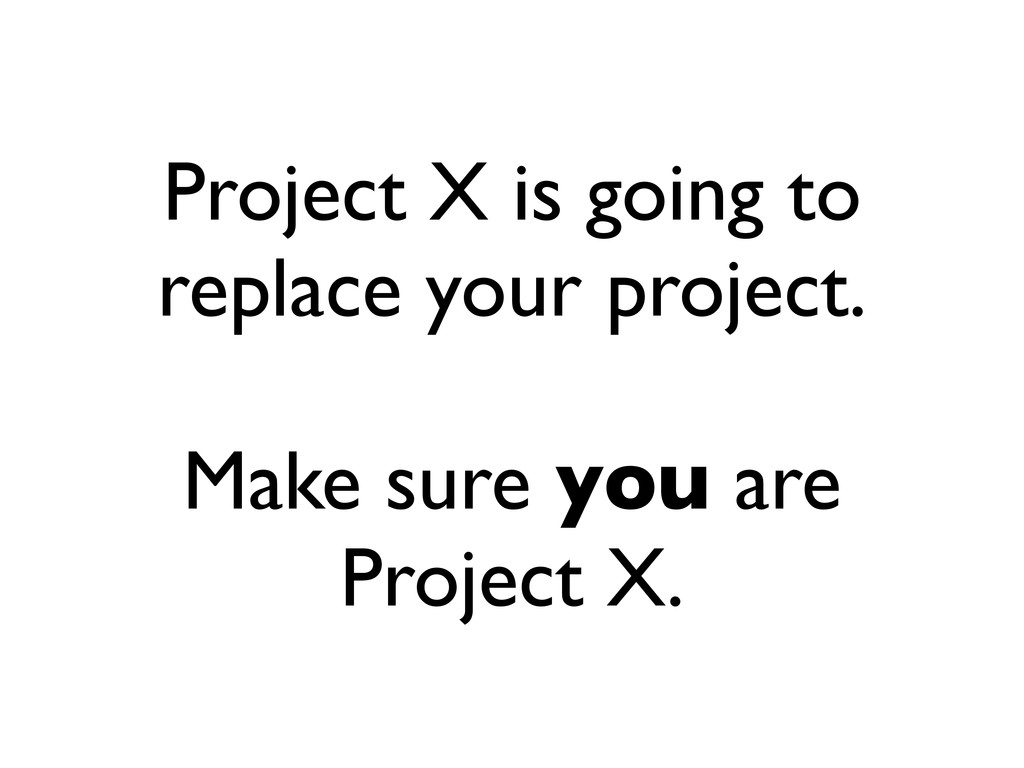 Project X is going to replace your project. Mak...