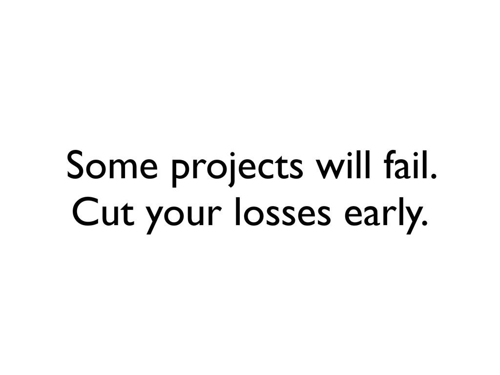 Some projects will fail. Cut your losses early.