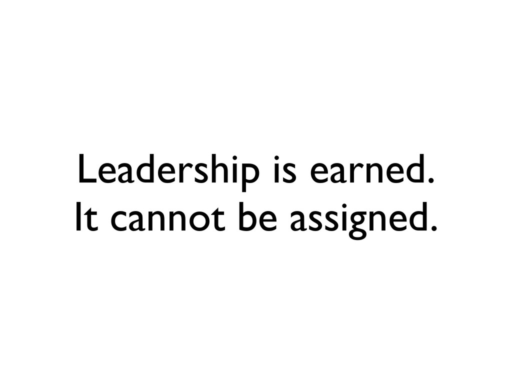 Leadership is earned. It cannot be assigned.