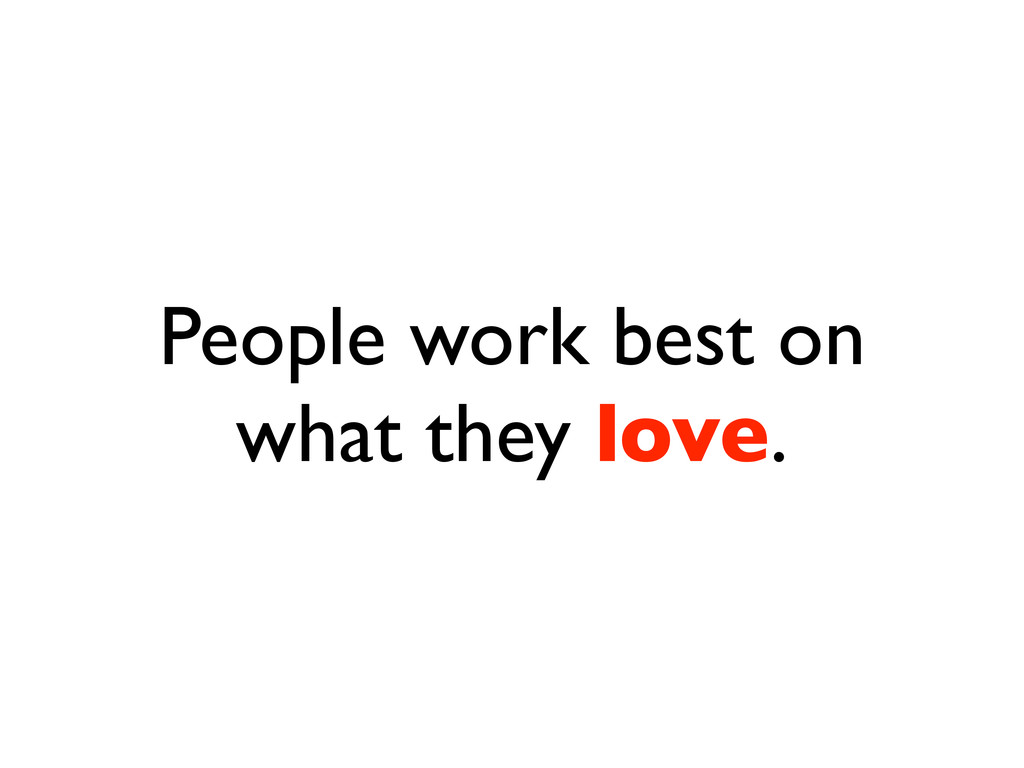 People work best on what they love.