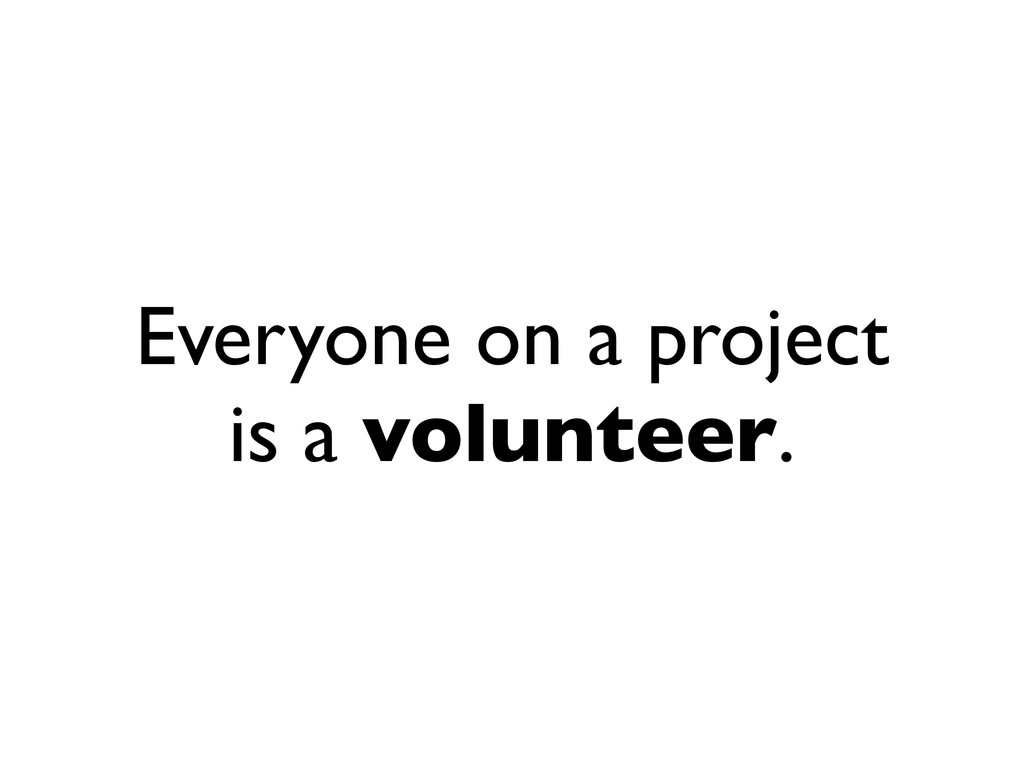 Everyone on a project is a volunteer.