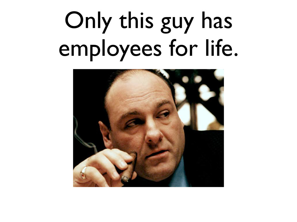 Only this guy has employees for life.