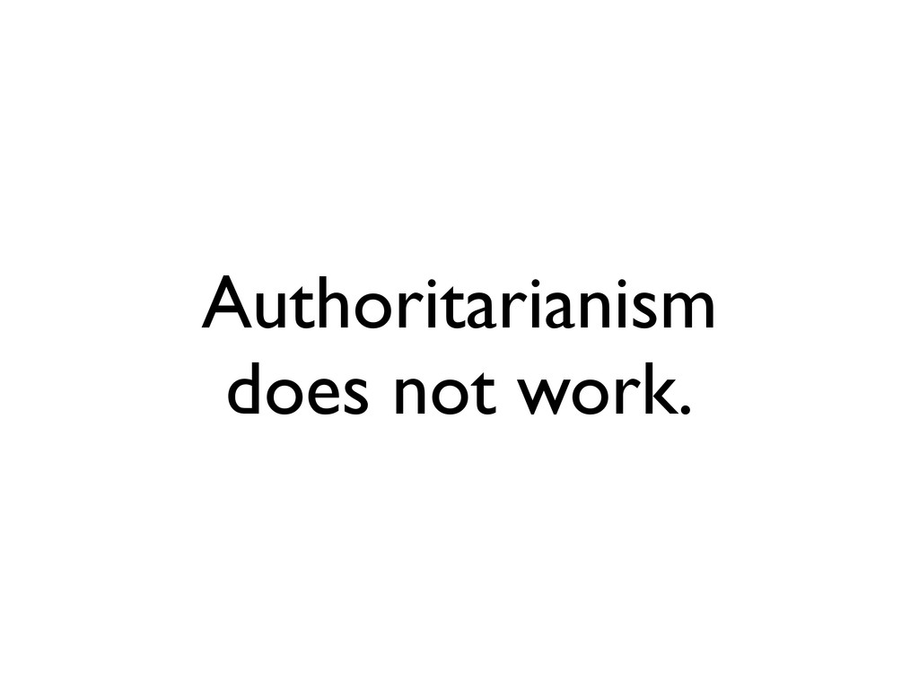 Authoritarianism does not work.