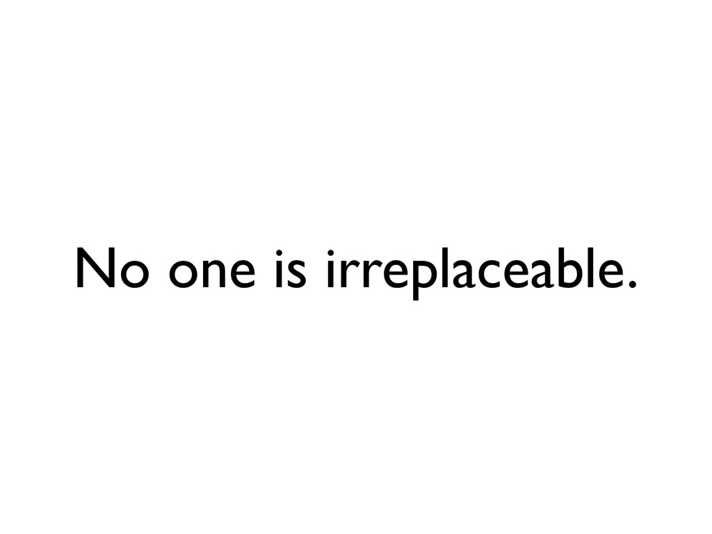 No one is irreplaceable.