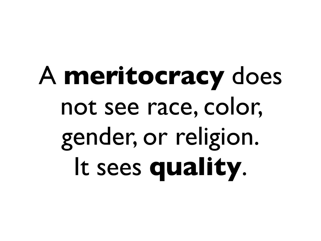 A meritocracy does not see race, color, gender,...