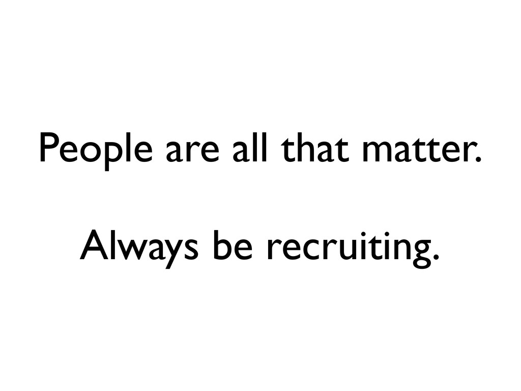 People are all that matter. Always be recruitin...