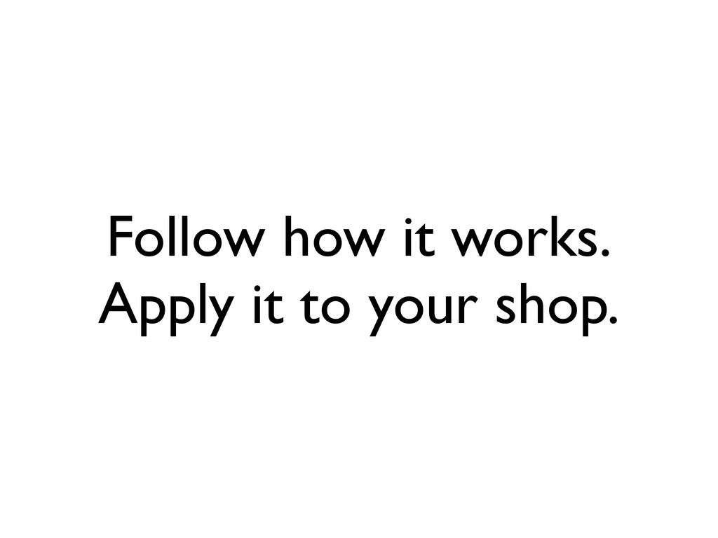 Follow how it works. Apply it to your shop.