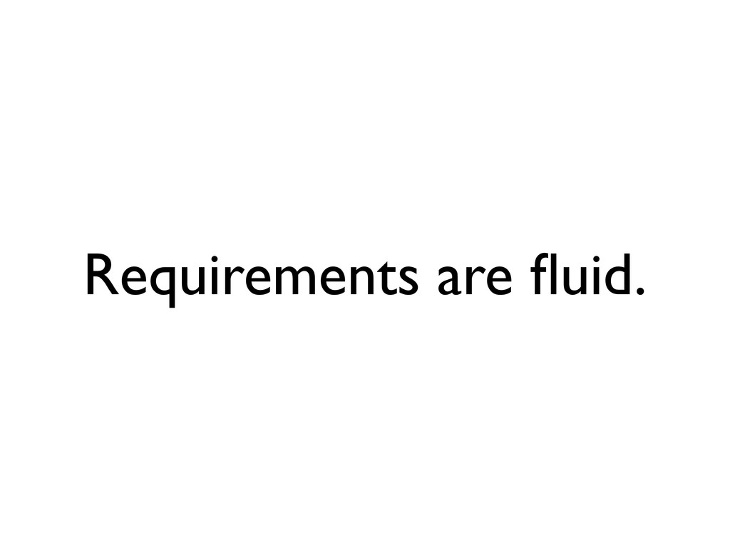Requirements are fluid.