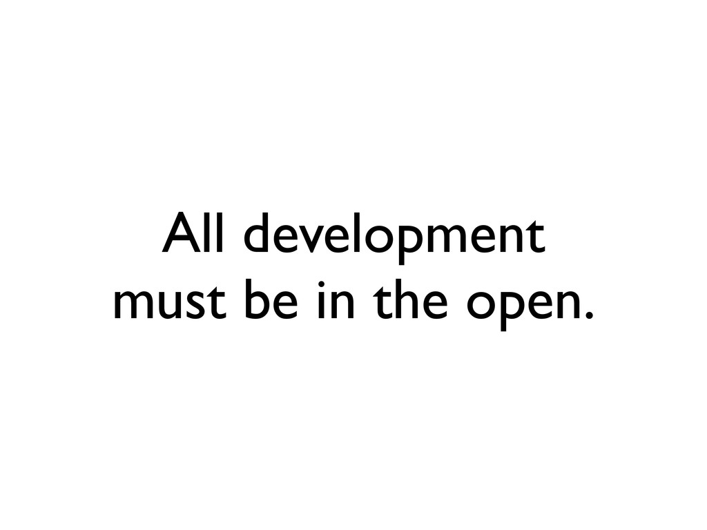 All development must be in the open.