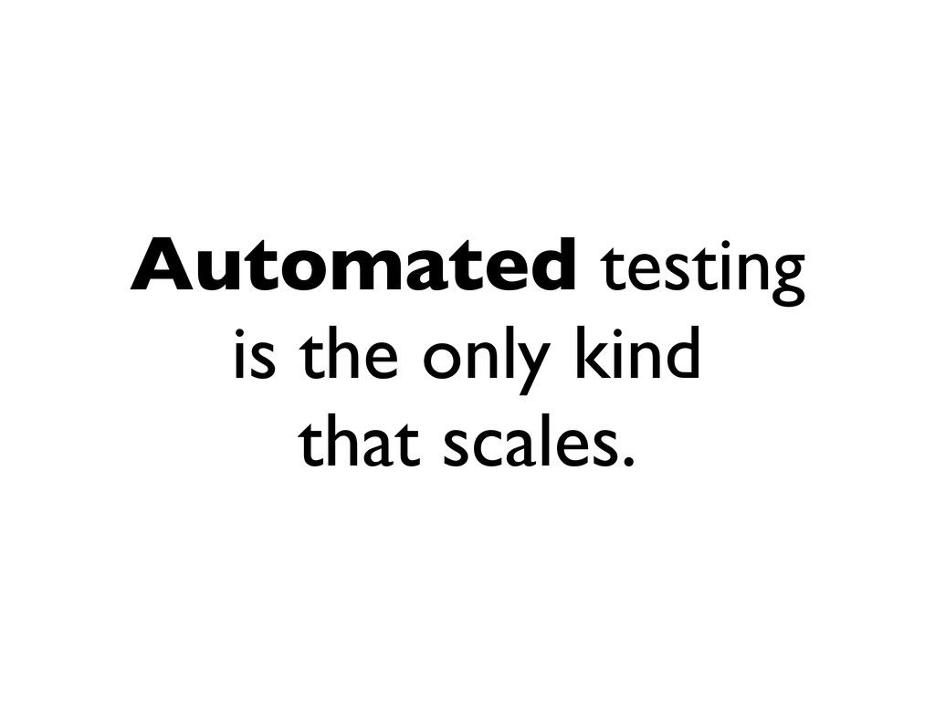 Automated testing is the only kind that scales.