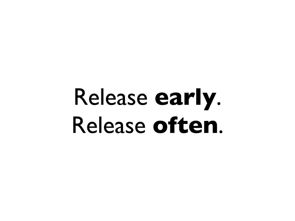 Release early. Release often.