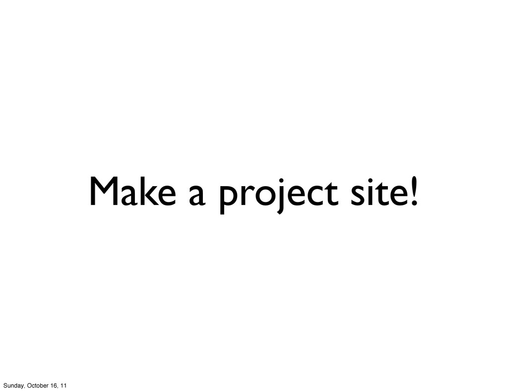 Make a project site! Sunday, October 16, 11