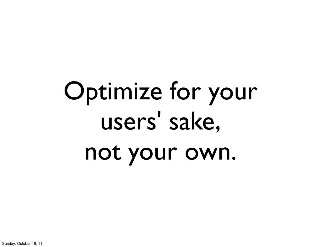 Optimize for your users' sake, not your own. Su...