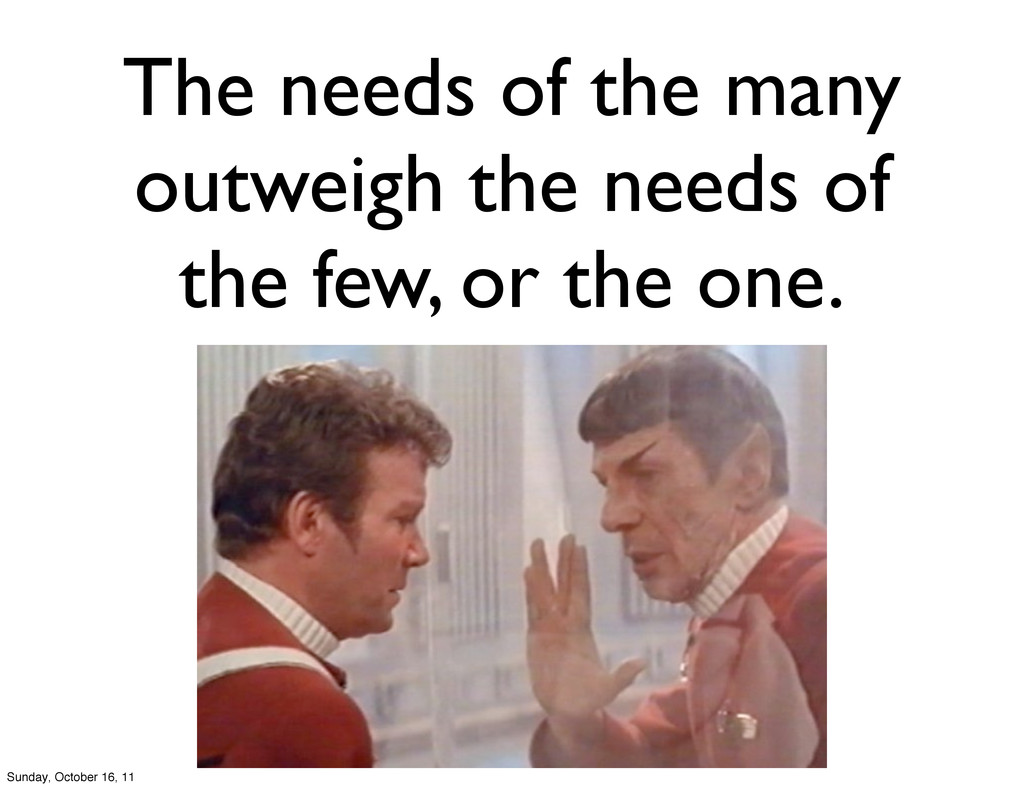 The needs of the many outweigh the needs of the...