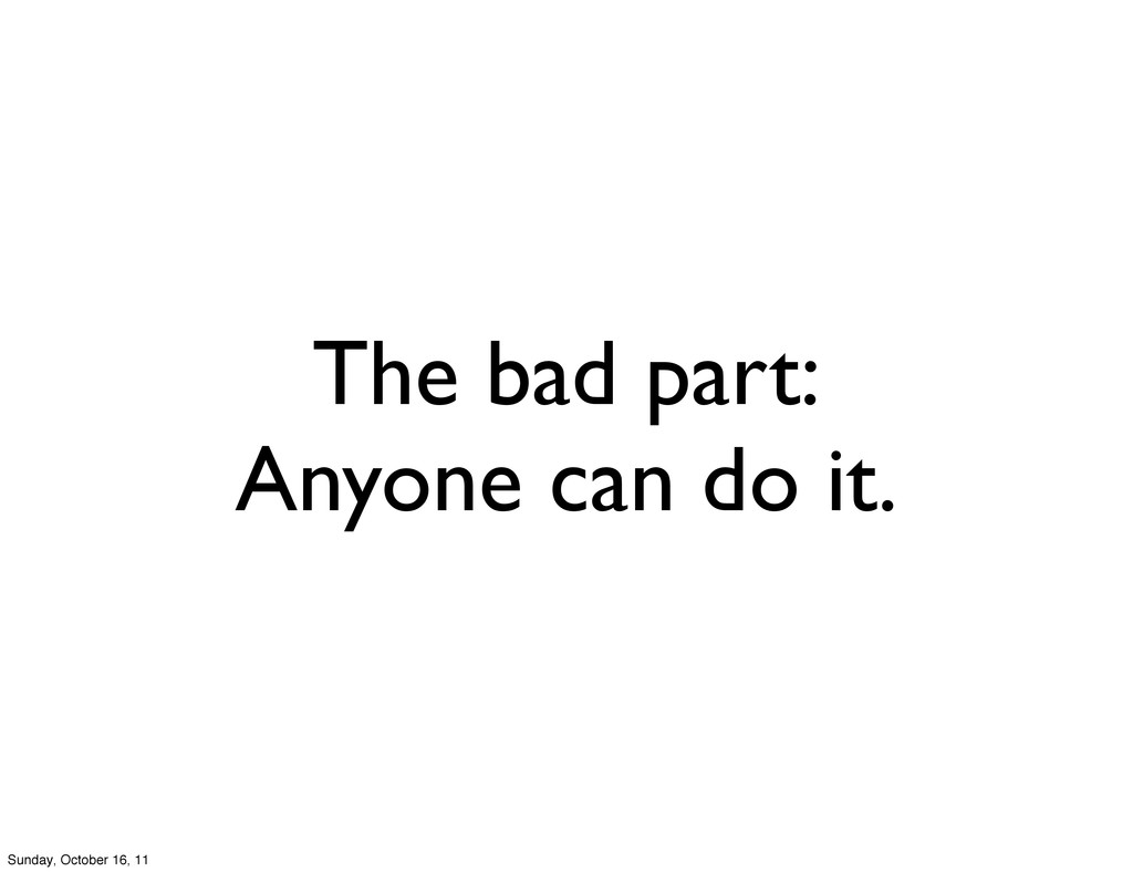The bad part: Anyone can do it. Sunday, October...