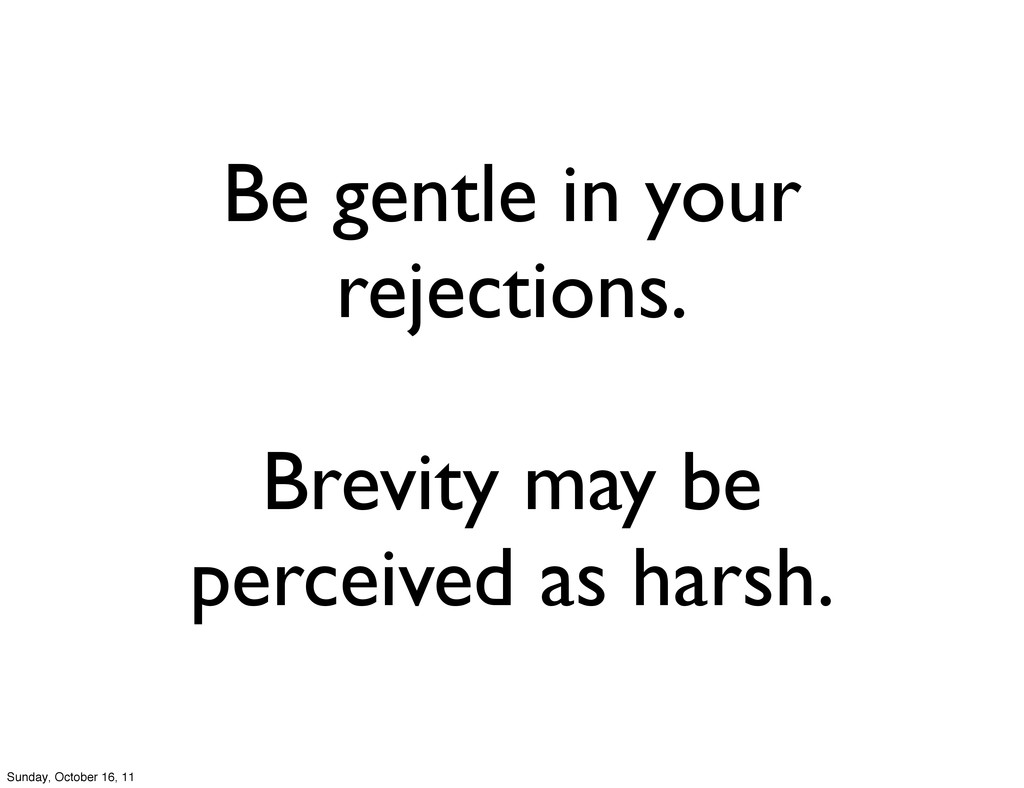 Be gentle in your rejections. Brevity may be pe...