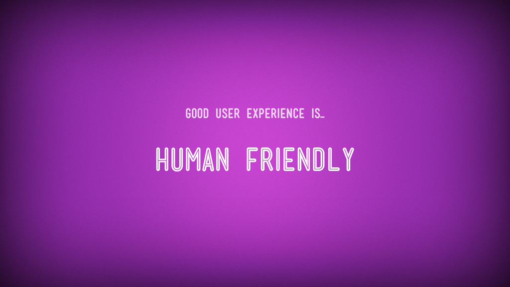 Human Friendly Good user experience is...