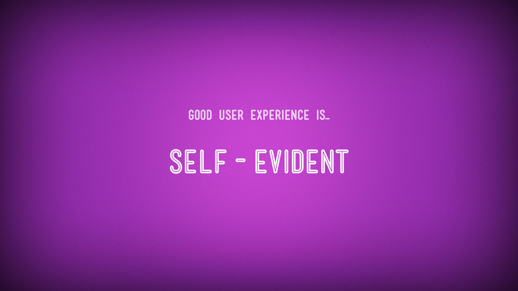 Self-Evident Good user experience is...
