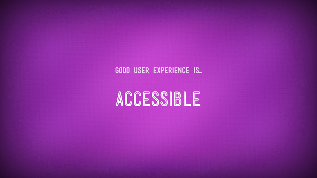 Accessible Good user experience is...