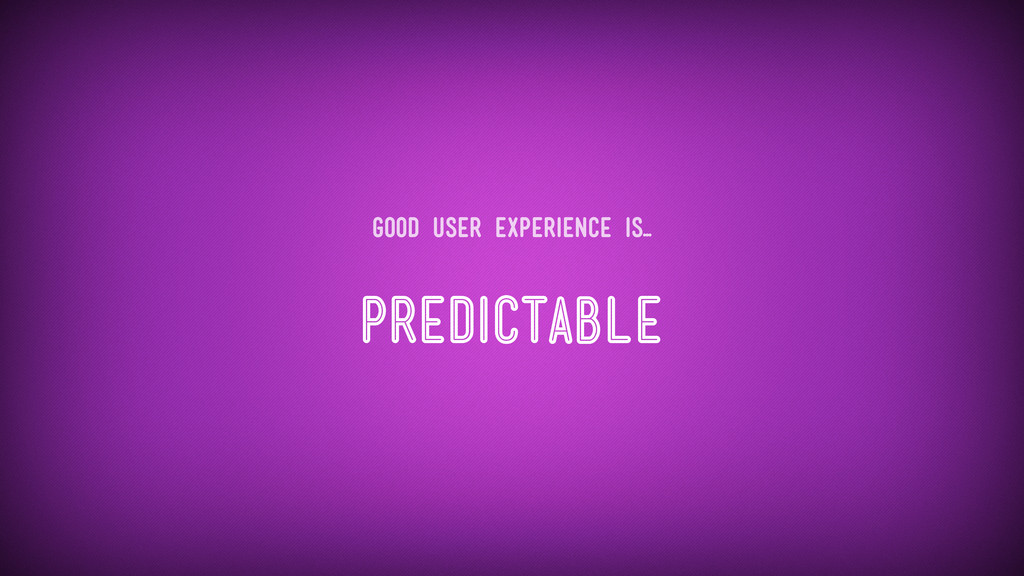 Predictable Good user experience is...