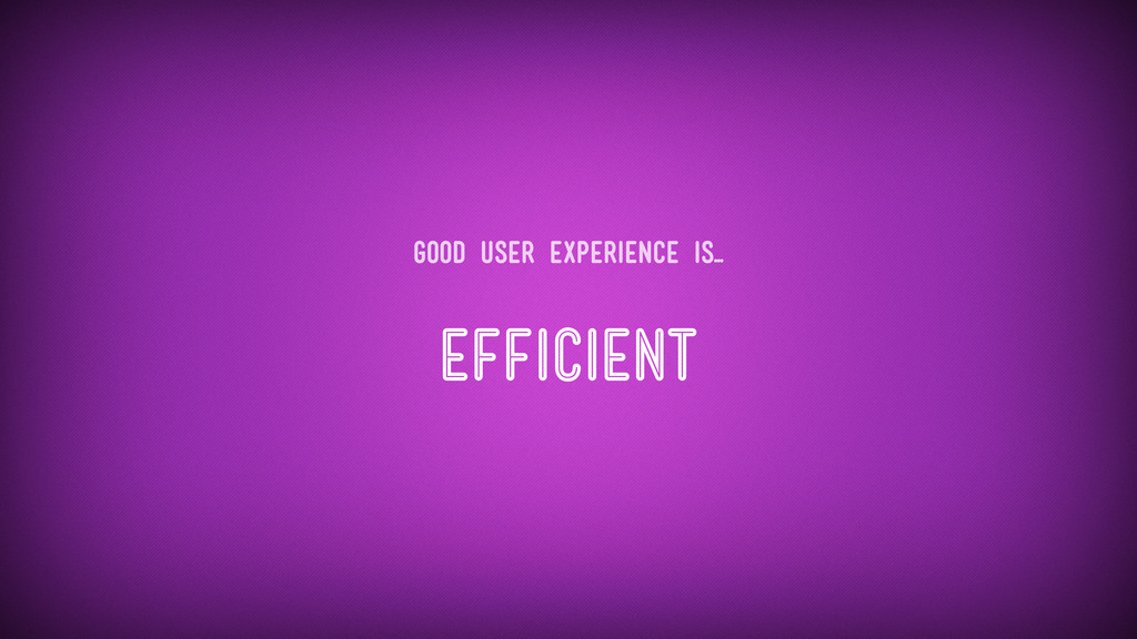 Efficient Good user experience is...