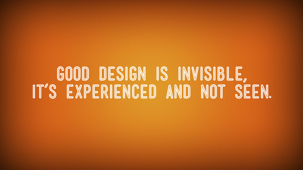 Good design is invisible, it's experienced and ...