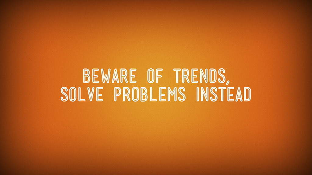 Beware of Trends, solve problems instead