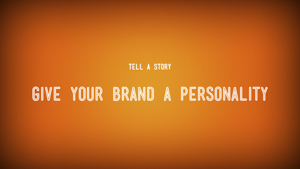 Give your brand a personality Tell a Story